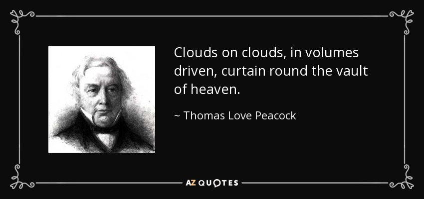 Clouds on clouds, in volumes driven, curtain round the vault of heaven. - Thomas Love Peacock