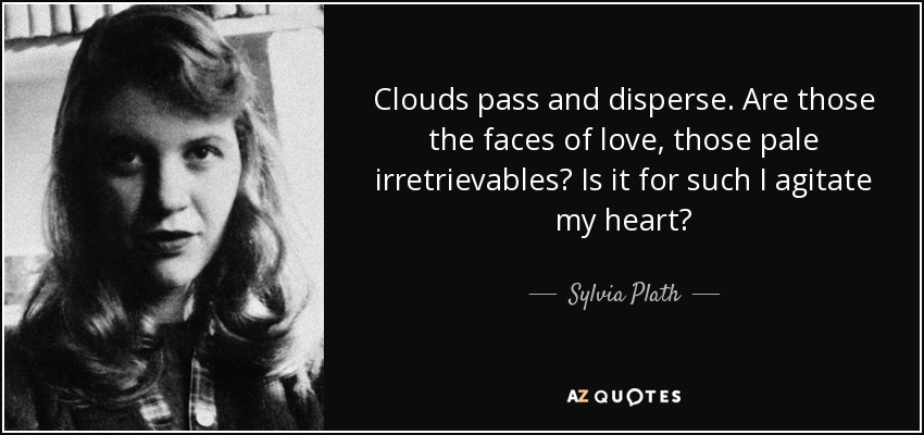 Clouds pass and disperse. Are those the faces of love, those pale irretrievables? Is it for such I agitate my heart? - Sylvia Plath