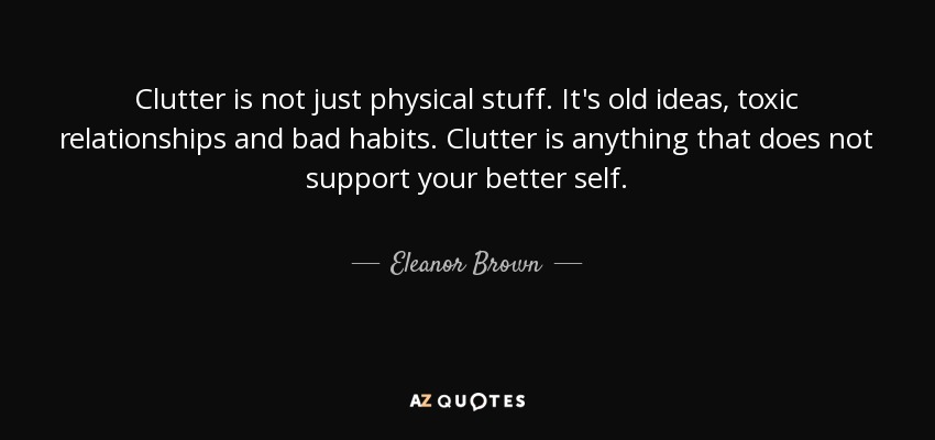 Clutter is not just physical stuff. It's old ideas, toxic relationships and bad habits. Clutter is anything that does not support your better self. - Eleanor Brown