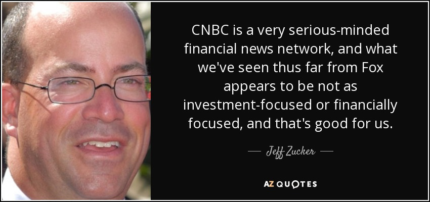 CNBC is a very serious-minded financial news network, and what we've seen thus far from Fox appears to be not as investment-focused or financially focused, and that's good for us. - Jeff Zucker