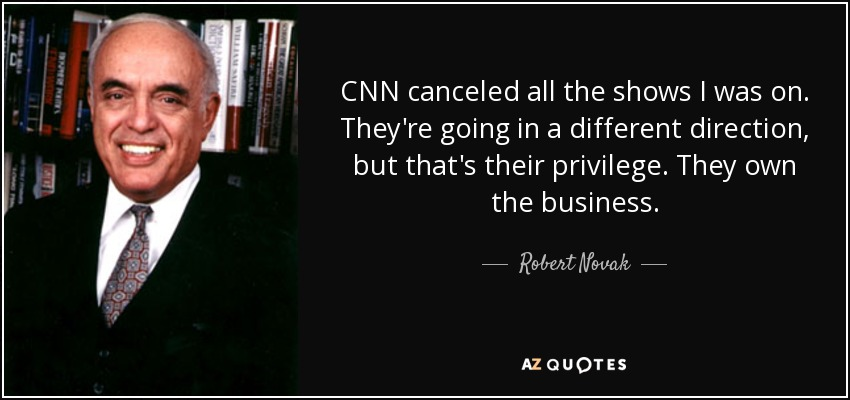 CNN canceled all the shows I was on. They're going in a different direction, but that's their privilege. They own the business. - Robert Novak