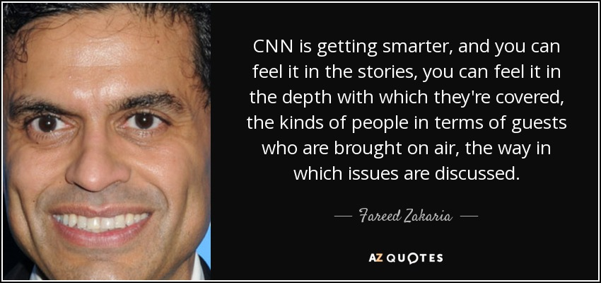 CNN is getting smarter, and you can feel it in the stories, you can feel it in the depth with which they're covered, the kinds of people in terms of guests who are brought on air, the way in which issues are discussed. - Fareed Zakaria