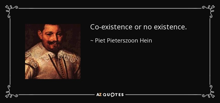 Co-existence or no existence. - Piet Pieterszoon Hein