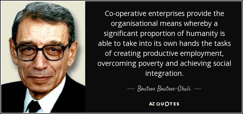 Co-operative enterprises provide the organisational means whereby a significant proportion of humanity is able to take into its own hands the tasks of creating productive employment, overcoming poverty and achieving social integration. - Boutros Boutros-Ghali