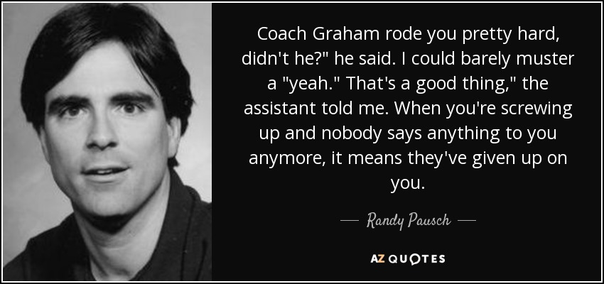 Coach Graham rode you pretty hard, didn't he?