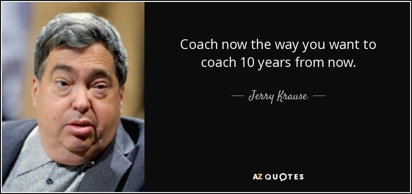 Coach now the way you want to coach 10 years from now. - Jerry Krause