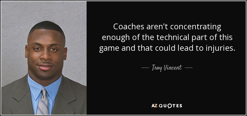 Coaches aren't concentrating enough of the technical part of this game and that could lead to injuries. - Troy Vincent