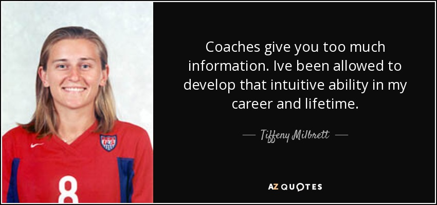 Coaches give you too much information. Ive been allowed to develop that intuitive ability in my career and lifetime. - Tiffeny Milbrett