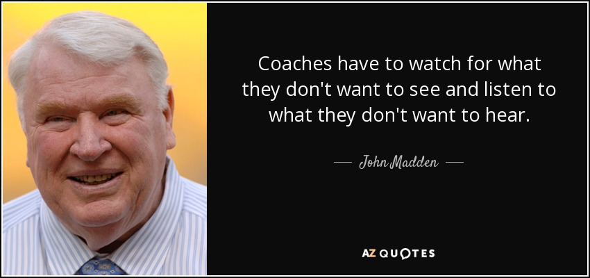 Coaches have to watch for what they don't want to see and listen to what they don't want to hear. - John Madden
