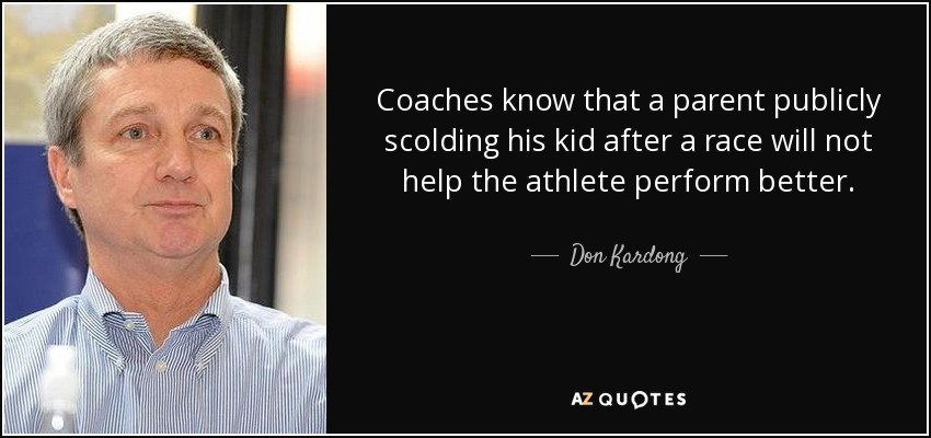 Coaches know that a parent publicly scolding his kid after a race will not help the athlete perform better. - Don Kardong