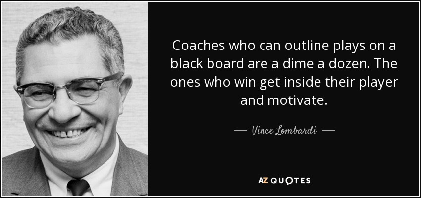 Coaches who can outline plays on a black board are a dime a dozen. The ones who win get inside their player and motivate. - Vince Lombardi