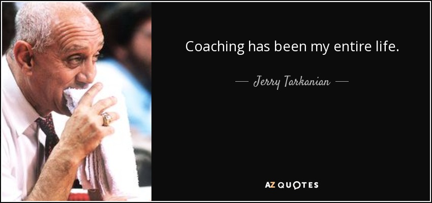 Coaching has been my entire life. - Jerry Tarkanian