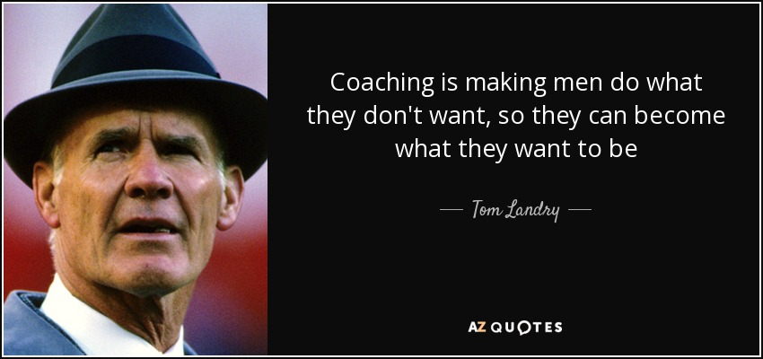 Coaching is making men do what they don't want, so they can become what they want to be - Tom Landry