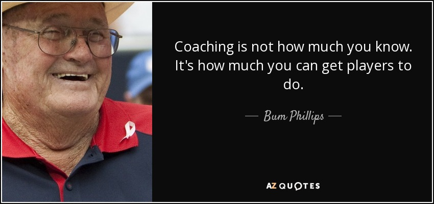 Coaching is not how much you know. It's how much you can get players to do. - Bum Phillips