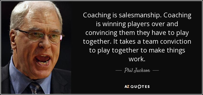 Coaching is salesmanship. Coaching is winning players over and convincing them they have to play together. It takes a team conviction to play together to make things work. - Phil Jackson