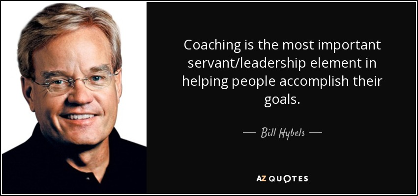 Bill Hybels Quote Coaching Is The Most Important Servantleadership Amazing Servant Leadership Quotes