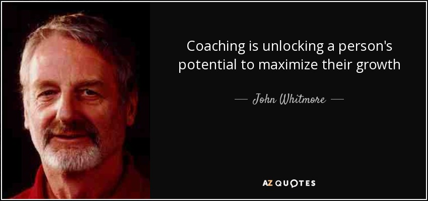 Coaching is unlocking a person's potential to maximize their growth - John Whitmore