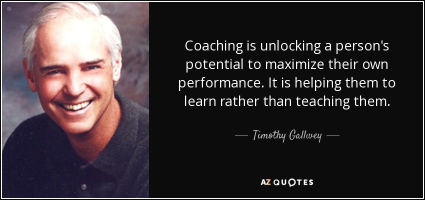 Coaching is unlocking a person's potential to maximize their own performance. It is helping them to learn rather than teaching them. - Timothy Gallwey