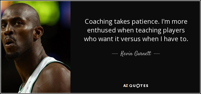 Coaching takes patience. I'm more enthused when teaching players who want it versus when I have to. - Kevin Garnett