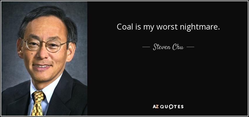 Coal is my worst nightmare. - Steven Chu