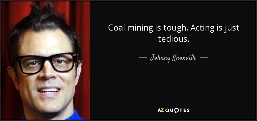 Coal mining is tough. Acting is just tedious. - Johnny Knoxville