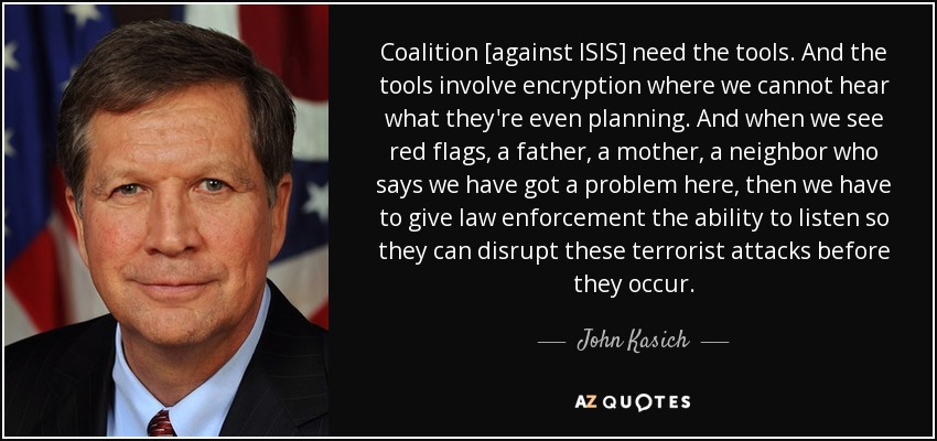 Coalition [against ISIS] need the tools. And the tools involve encryption where we cannot hear what they're even planning. And when we see red flags, a father, a mother, a neighbor who says we have got a problem here, then we have to give law enforcement the ability to listen so they can disrupt these terrorist attacks before they occur. - John Kasich