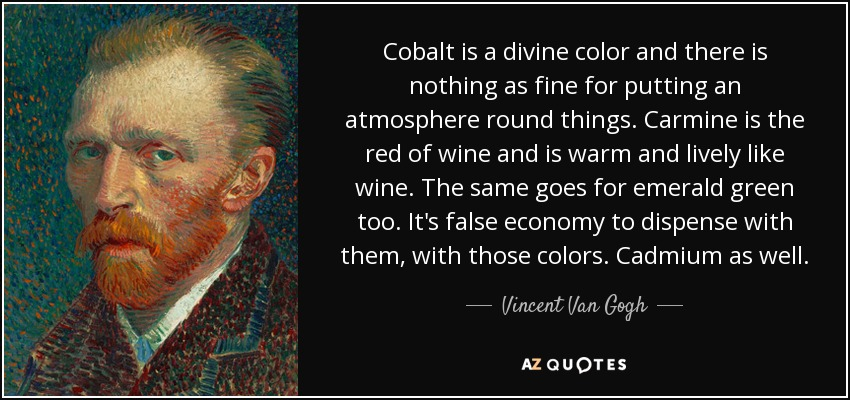 Cobalt is a divine color and there is nothing as fine for putting an atmosphere round things. Carmine is the red of wine and is warm and lively like wine. The same goes for emerald green too. It's false economy to dispense with them, with those colors. Cadmium as well. - Vincent Van Gogh
