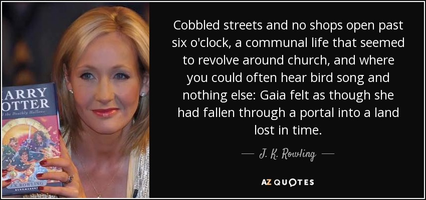 Cobbled streets and no shops open past six o'clock, a communal life that seemed to revolve around church, and where you could often hear bird song and nothing else: Gaia felt as though she had fallen through a portal into a land lost in time. - J. K. Rowling