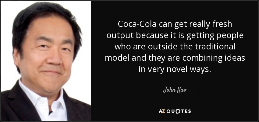 Coca-Cola can get really fresh output because it is getting people who are outside the traditional model and they are combining ideas in very novel ways. - John Kao