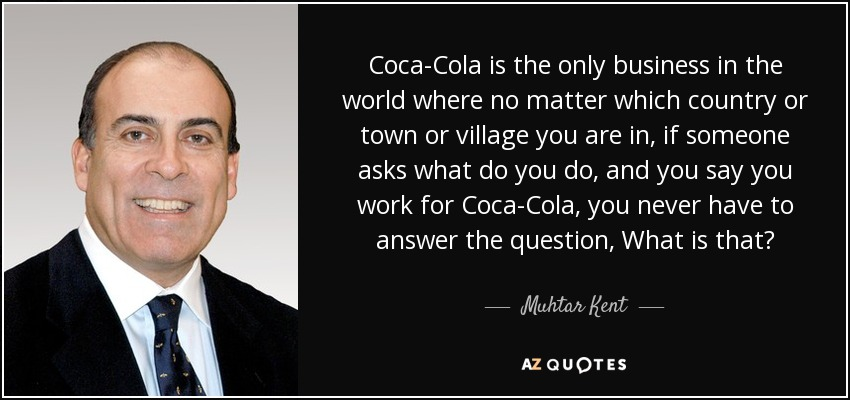 Coca-Cola is the only business in the world where no matter which country or town or village you are in, if someone asks what do you do, and you say you work for Coca-Cola, you never have to answer the question, What is that? - Muhtar Kent