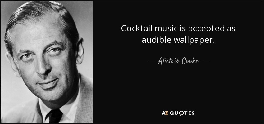 Cocktail music is accepted as audible wallpaper. - Alistair Cooke