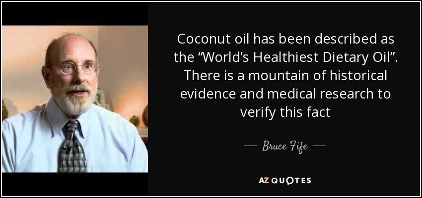 """Coconut oil has been described as the """"World's Healthiest Dietary Oil"""". There is a mountain of historical evidence and medical research to verify this fact - Bruce Fife"""