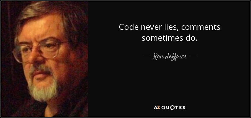 Code never lies, comments sometimes do. - Ron Jeffries