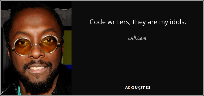 Code writers, they are my idols. - will.i.am