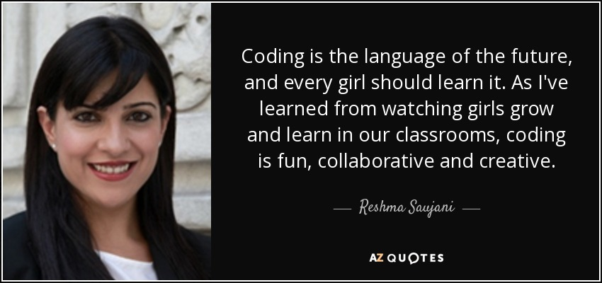 Coding is the language of the future, and every girl should learn it. As I've learned from watching girls grow and learn in our classrooms, coding is fun, collaborative and creative. - Reshma Saujani