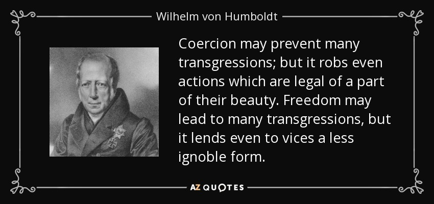 Coercion may prevent many transgressions; but it robs even actions which are legal of a part of their beauty. Freedom may lead to many transgressions, but it lends even to vices a less ignoble form. - Wilhelm von Humboldt