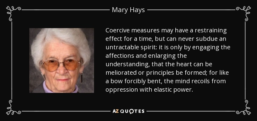 Coercive measures may have a restraining effect for a time, but can never subdue an untractable spirit: it is only by engaging the affections and enlarging the understanding, that the heart can be meliorated or principles be formed; for like a bow forcibly bent, the mind recoils from oppression with elastic power. - Mary Hays