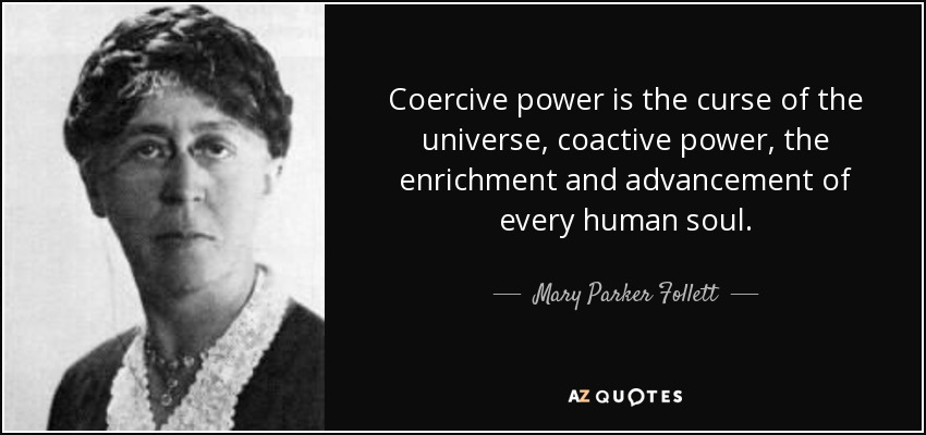 Coercive power is the curse of the universe, coactive power, the enrichment and advancement of every human soul. - Mary Parker Follett