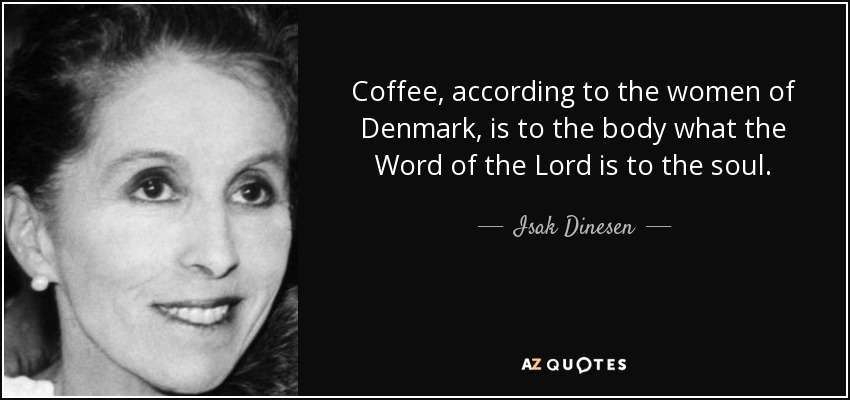 Coffee, according to the women of Denmark, is to the body what the Word of the Lord is to the soul. - Isak Dinesen