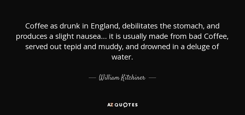 Coffee as drunk in England, debilitates the stomach, and produces a slight nausea ... it is usually made from bad Coffee, served out tepid and muddy, and drowned in a deluge of water. - William Kitchiner