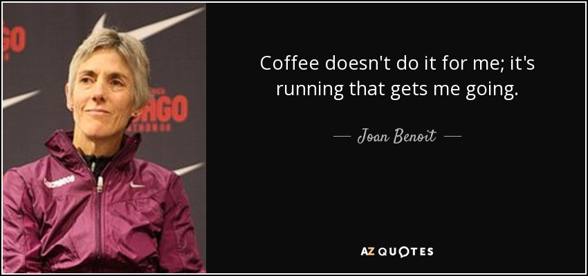 Coffee doesn't do it for me; it's running that gets me going. - Joan Benoit