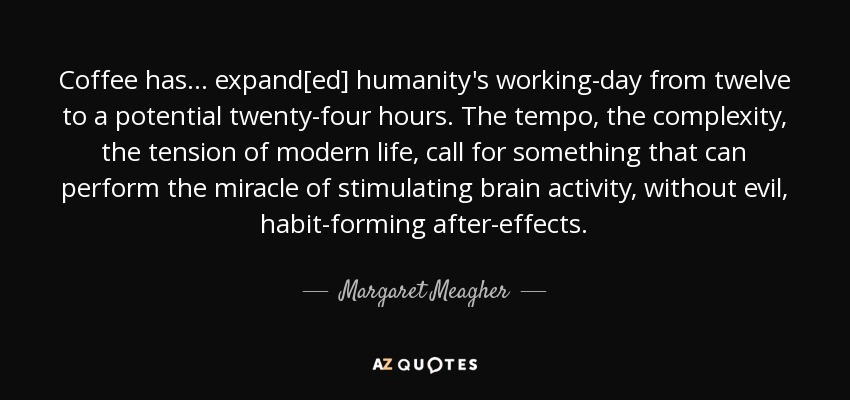 Coffee has ... expand[ed] humanity's working-day from twelve to a potential twenty-four hours. The tempo, the complexity, the tension of modern life, call for something that can perform the miracle of stimulating brain activity, without evil, habit-forming after-effects. - Margaret Meagher