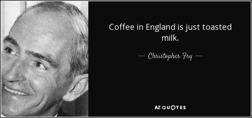 Coffee in England is just toasted milk. - Christopher Fry