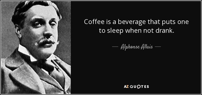 Coffee is a beverage that puts one to sleep when not drank. - Alphonse Allais