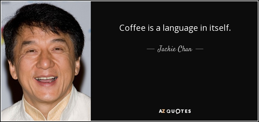 Coffee is a language in itself. - Jackie Chan