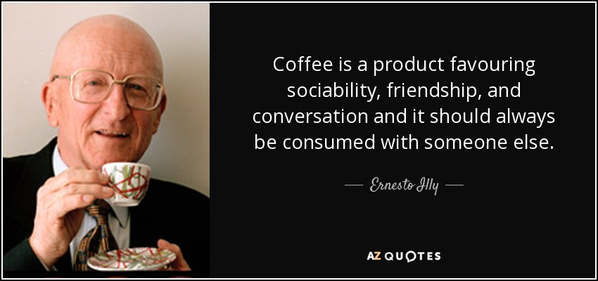 Coffee is a product favouring sociability, friendship, and conversation and it should always be consumed with someone else. - Ernesto Illy
