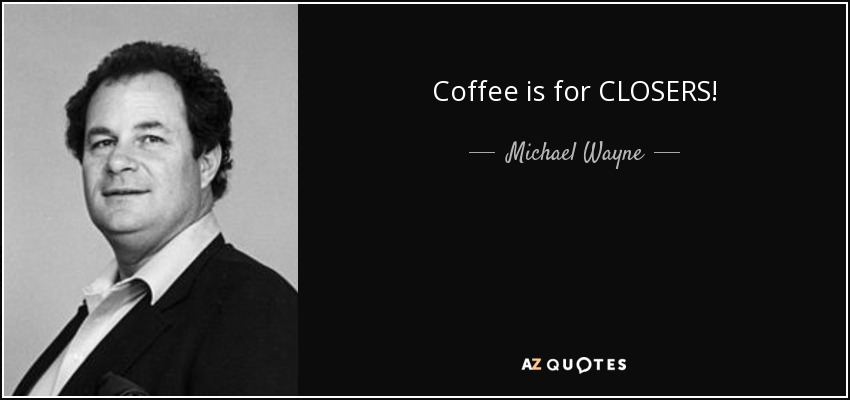 Coffee is for CLOSERS! - Michael Wayne