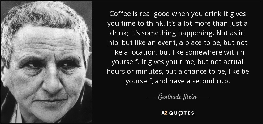 Coffee is real good when you drink it gives you time to think. It's a lot more than just a drink; it's something happening. Not as in hip, but like an event, a place to be, but not like a location, but like somewhere within yourself. It gives you time, but not actual hours or minutes, but a chance to be, like be yourself, and have a second cup. - Gertrude Stein