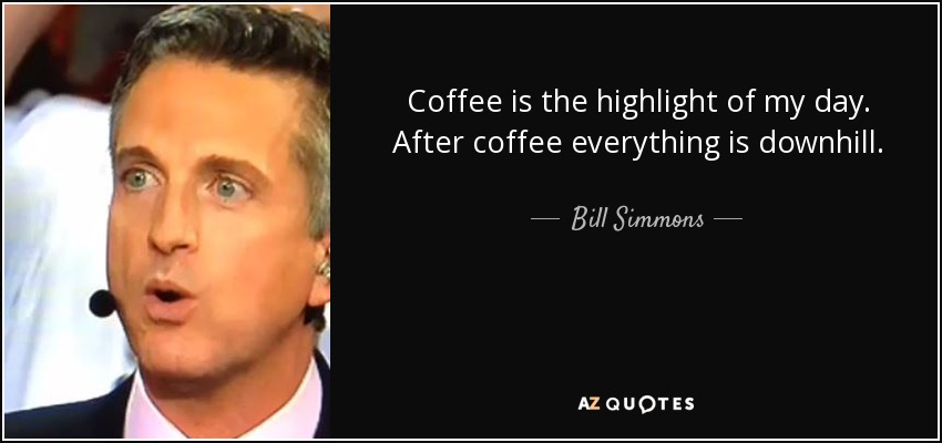 Coffee is the highlight of my day. After coffee everything is downhill. - Bill Simmons