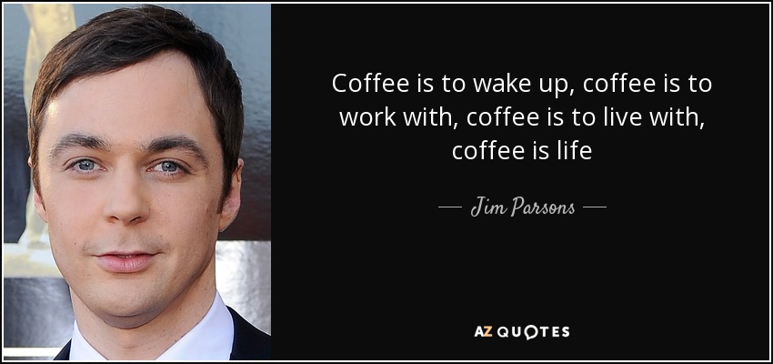 Coffee is to wake up, coffee is to work with, coffee is to live with, coffee is life - Jim Parsons